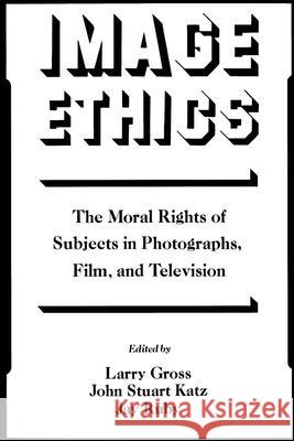 Image Ethics: The Moral Rights of Subjects in Photographs, Film, and Television Larry P. Gross John S. Katz Jay Ruby 9780195067804