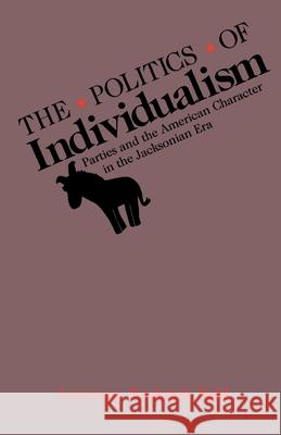 The Politics of Individualism : Parties and the American Character in the Jacksonian Era Lawrence F. Kohl 9780195067811