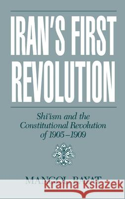 Iran's First Revolution: Shi'ism and the Constitutional Revolution of 1905-1909 Mangol Bayat 9780195068221