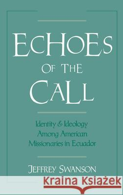 Echoes of the Call : Identity and Ideology Among American Missionaries in Ecuador Jeffrey Swanson 9780195068238