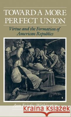 Toward a More Perfect Union : Virtue and the Formation of American Republics Ann F. Withington 9780195068351