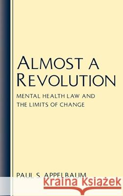 Almost a Revolution : Mental Health Law and the Limits of Change Paul S. Appelbaum 9780195068801