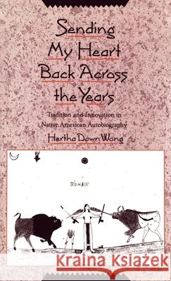 Sending My Heart Back Across the Years : Tradition and Innovation in Native American Autobiography Hertha Dawn Wong 9780195069129