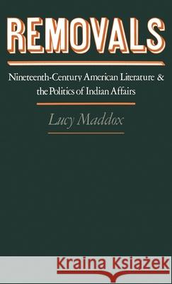 Removals: Nineteenth-Century American Literature and the Politics of Indian Affairs Lucy Maddox 9780195069310