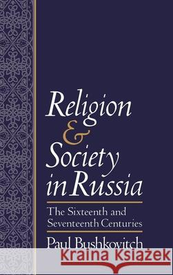 Religion and Society in Russia : The Sixteenth and Seventeenth Centuries Paul Bushkovitch 9780195069464