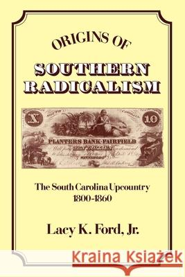 Origins of Southern Radicalism: The South Carolina Upcountry, 1800-1860 Lacy K. Ford Jr. Lacy Ford 9780195069617