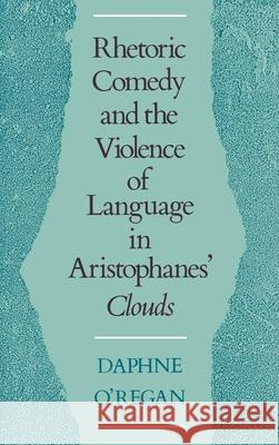 Rhetoric, Comedy, and the Violence of Language in Aristophanes' Clouds Daphne Elizabeth O'Regan 9780195070170