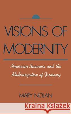 Visions of Modernity: American Business and the Modernization of Germany Mary Nolan Mary Nolan Mary Nolan 9780195070217