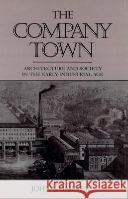 The Company Town: Architecture and Society in the Early Industrial Age John S. Garner 9780195070279