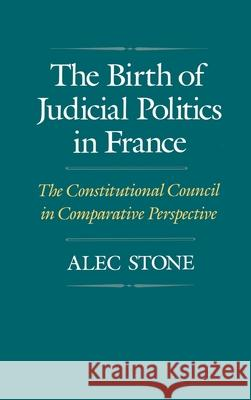 The Birth of Judicial Politics in France : The Constitutional Council in Comparative Perspective Alec Ston 9780195070347