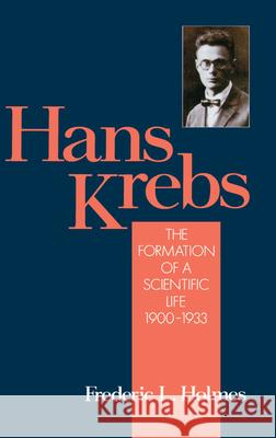 Hans Krebs : The Formation of a Scientific Life 1900-1933 Frederic Lawrence Holmes 9780195070729
