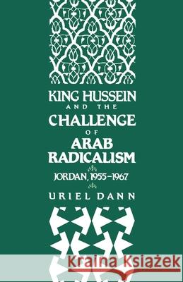 King Hussein and the Challenge of Arab Radicalism: Jordan, 1955-1967 Uriel Dann 9780195071344