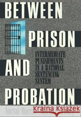 Between Prison and Probation: Intermediate Punishments in a Rational Sentencing System Norval Morris Michael H. Tonry Michael H. Tonry 9780195071382