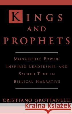Kings and Prophets : Monarchic Power, Inspired Leadership and Sacred Text in Biblical Narrative C. Grottanelli 9780195071962