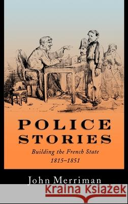Police Stories : Building the French State, 1815-1851 John Merriman 9780195072532