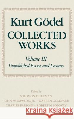 Collected Works: Volume III: Unpublished Essays and Lectures Kurt Godel Solomon Feferman Charles D. Parsons 9780195072556
