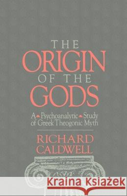 The Origin of the Gods : A Psychoanalytical Study of Greek Theogonic Myth Richard S. Caldwell 9780195072662