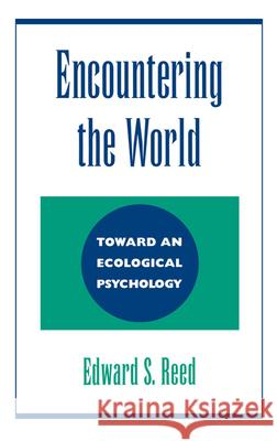 Encountering the World : Toward an Ecological Psychology Edward S. Reed 9780195073010