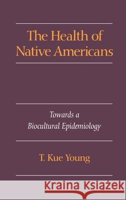 The Health of Native Americans: Toward a Biocultural Epidemiology T. Kue Young 9780195073393