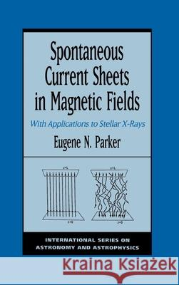 Spontaneous Current Sheets in Magnetic Fields: With Applications to Stellar X-Rays E. N. Parker 9780195073713