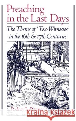 Preaching in the Last Days : The Theme of `Two Witnesses' in the Sixteenth and Seventeenth Centuries Rodney L. Petersen 9780195073744