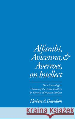 Alfarabi, Avicenna, and Averroes on Intellect: Their Cosmologies, Theories of the Active Intellect, and Theories of Human Intellect Herbert A. Davidson 9780195074239