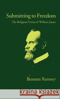 Submitting to Freedom: The Religious Vision of William James Bennett Ramsey 9780195074260