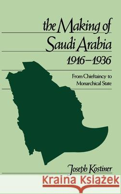 The Making of Saudi Arabia 1916-1936: From Chieftaincy to Monarchical State Joseph Kostiner 9780195074406
