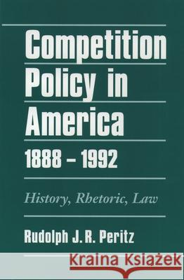 Competition Policy in America, 1888-1992: History, Rhetoric, Law Rudolph J. R. Peritz 9780195074611
