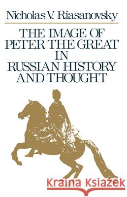 The Image of Peter the Great in Russian History and Thought Nicholas Valentine Riasanovsky 9780195074802