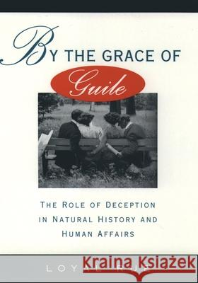 By the Grace of Guile: The Role of Deception in Natural History and Human Affairs Loyal Rue 9780195075083
