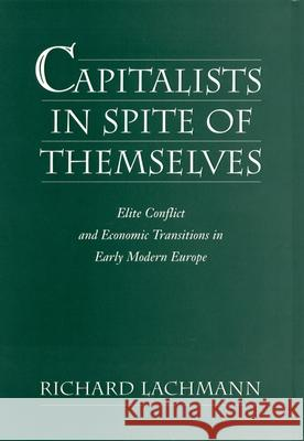Capitalists in Spite of Themselves : Elite Conflict and Economic Transitions in Early Modern Europe Richard Lachmann 9780195075687