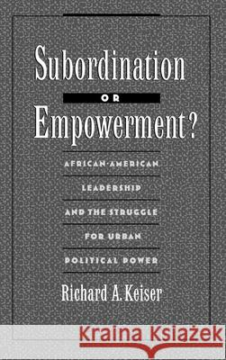 Subordination or Empowerment?: African-American Leadership and the Struggle for Urban Political Power Richard A. Keiser 9780195075694