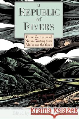 A Republic of Rivers: Three Centuries of Nature Writing from Alaska and the Yukon John A. Murray 9780195076059
