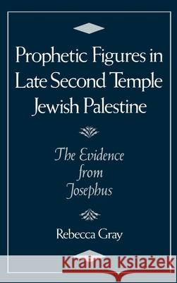 Prophetic Figures in Late Second Temple Jewish Palestine : The Evidence from Josephus Rebecca Gray 9780195076158