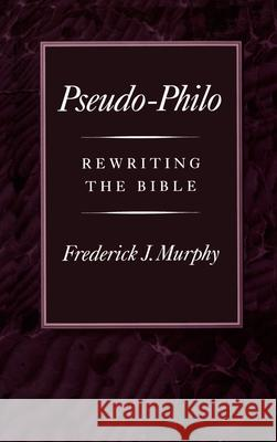 Pseudo-Philo : Rewriting the Bible Frederick James Murphy 9780195076226