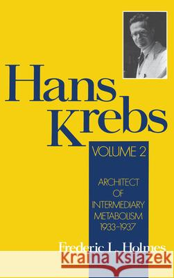 Hans Krebs : Architect of Intermediary Metabolism 1933-1937 (Volume II) Frederic Lawrence Holmes 9780195076578