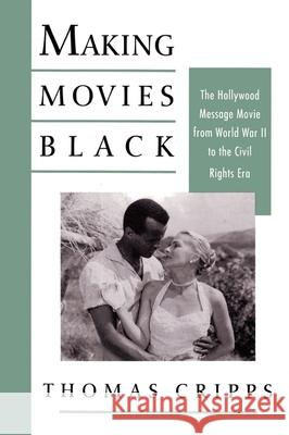 Making Movies Black: The Hollywood Message Movie from World War II to the Civil Rights Era Thomas Cripps 9780195076691