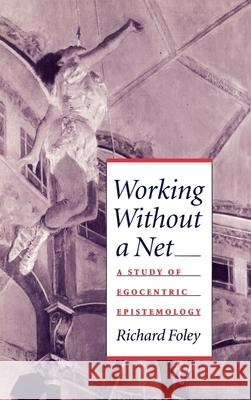 Working Without a Net : A Study of Egocentric Epistemology Richard Foley 9780195076998