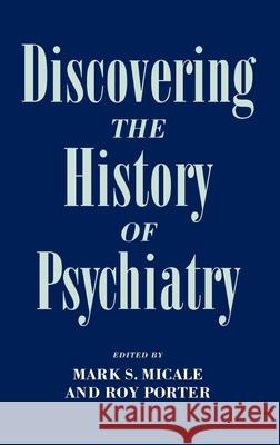 Discovering the History of Psychiatry Mark S. Micale Roy Porter 9780195077391