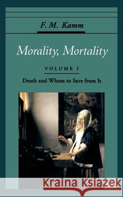 Morality, Mortality: Volume I: Death and Whom to Save From It Frances Myrna Kamm F. M. Kamm 9780195077896 Oxford University Press
