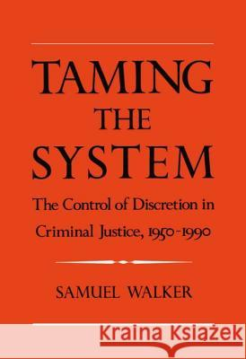 Taming the System: The Control of Discretion in Criminal Justice, 1950-1990 Samuel E. Walker 9780195078206