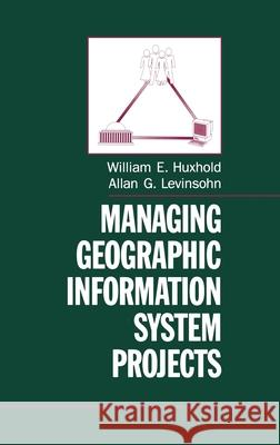 Managing Geographic Information System Projects William E. Huxhold Allan G. Levinsohn 9780195078695