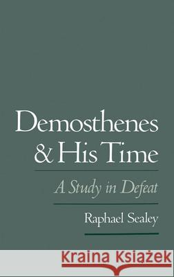 Demosthenes and His Time : A Study in Defeat Raphael Sealey 9780195079289