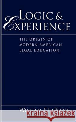 Logic and Experience: The Origin of Modern American Legal Education William P. Lapiana 9780195079357