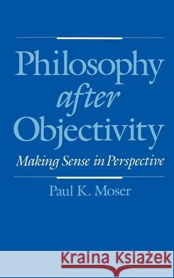 Philosophy after Objectivity : Making Sense in Perspective Paul K. Moser 9780195081091