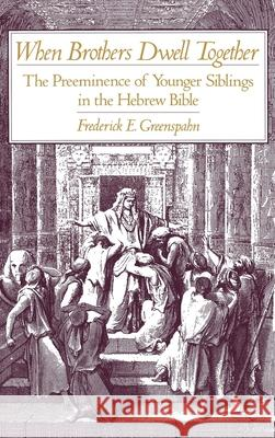 When Brothers Dwell Together: The Preeminence of Younger Siblings in the Hebrew Bible Frederick E. Greenspahn 9780195082531