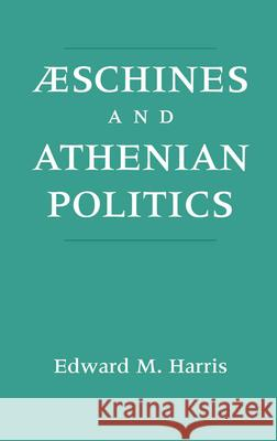 Aeschines and Athenian Politics Edward Monroe Harris Edward M. Harris 9780195082852