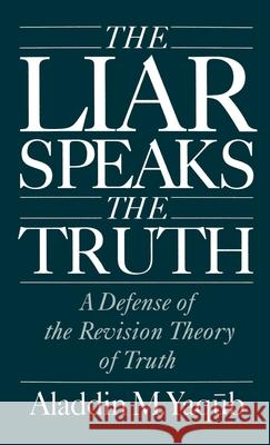 The Liar Speaks the Truth : A Defense of the Revision Theory of Truth Aladdin M. Yaqub 9780195083439
