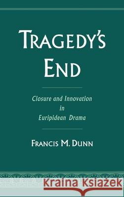 Tragedy's End : Closure and Innovation in Euripidean Drama Francis M. Dunn 9780195083446